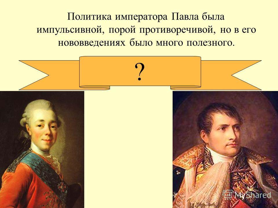 Политика императора Павла была импульсивной, порой противоречивой, но в его нововведениях было много полезного. ?