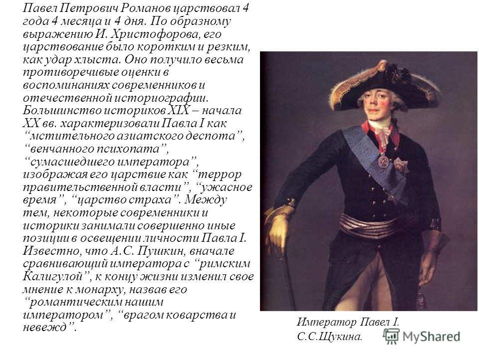 Павел Петрович Романов царствовал 4 года 4 месяца и 4 дня. По образному выражению И. Христофорова, его царствование было коротким и резким, как удар хлыста. Оно получило весьма противоречивые оценки в воспоминаниях современников и отечественной истор