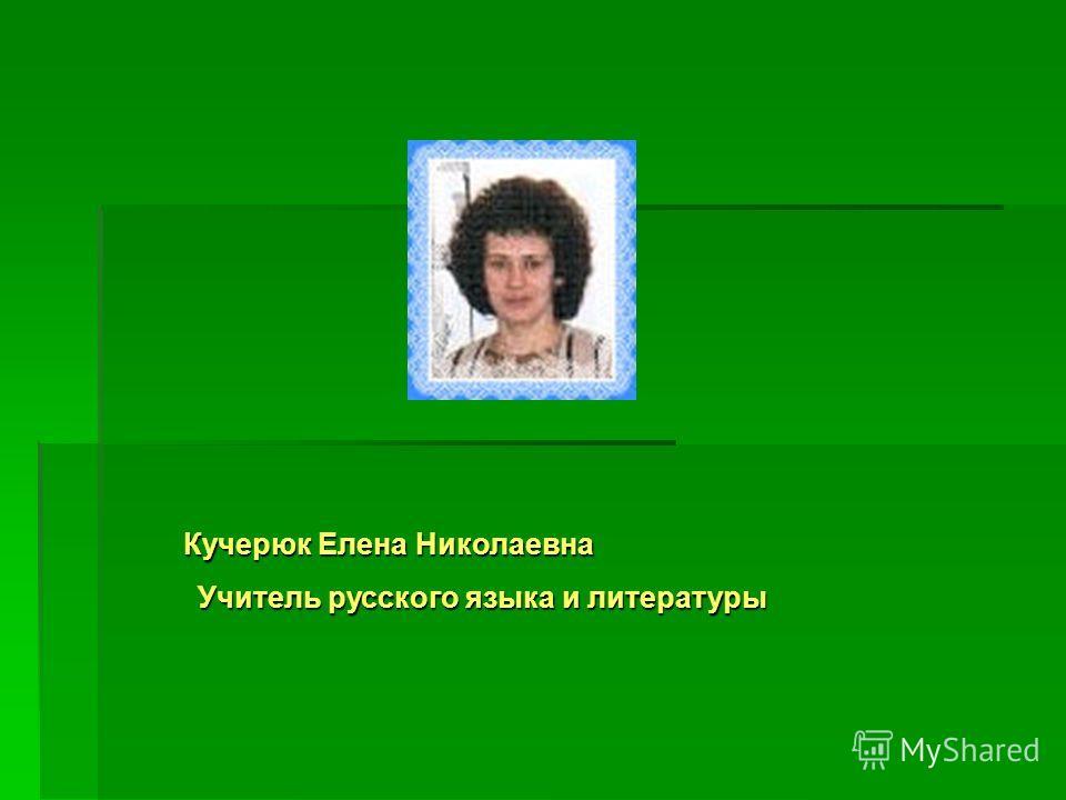 Кучерюк Елена Николаевна Учитель русского языка и литературы