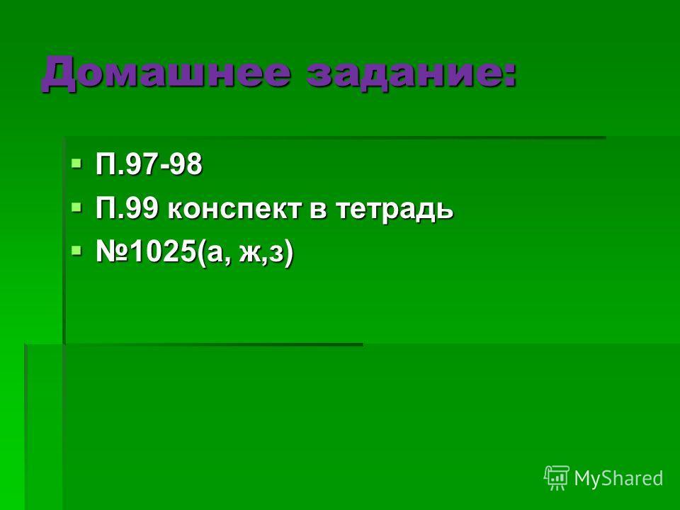 Домашнее задание: П.97-98 П.97-98 П.99 конспект в тетрадь П.99 конспект в тетрадь 1025(а, ж,з) 1025(а, ж,з)