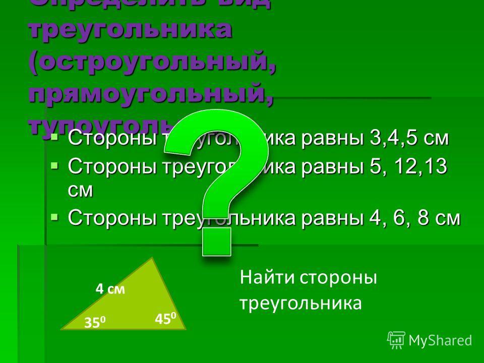 Определить вид треугольника (остроугольный, прямоугольный, тупоугольный) Стороны треугольника равны 3,4,5 см Стороны треугольника равны 3,4,5 см Стороны треугольника равны 5, 12,13 см Стороны треугольника равны 5, 12,13 см Стороны треугольника равны
