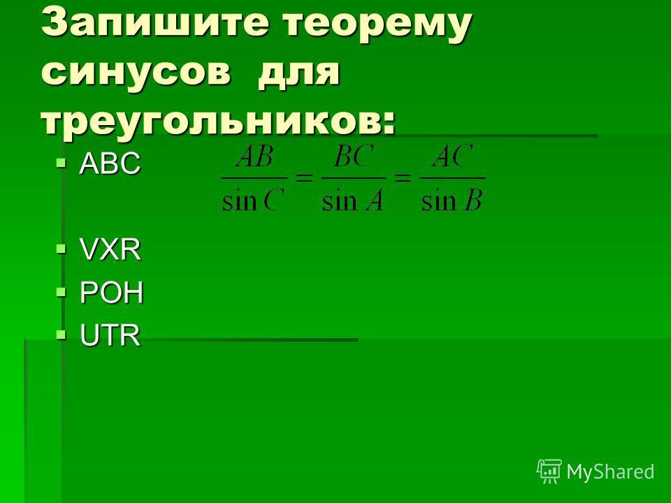 Запишите теорему синусов для треугольников: АВС АВС VXR VXR POH POH UTR UTR