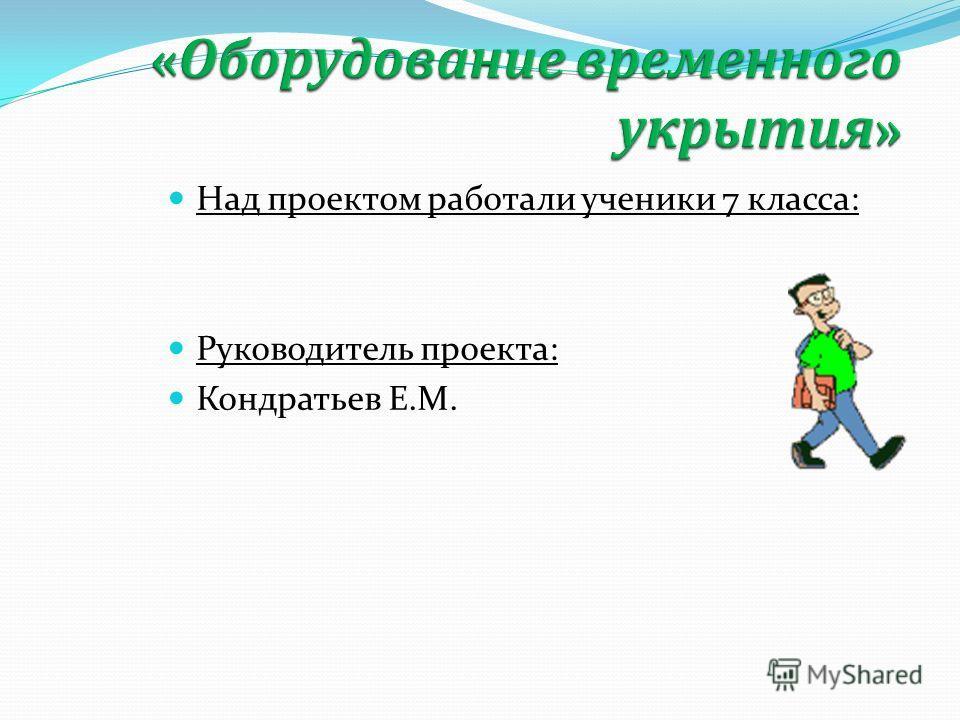 Над проектом работали ученики 7 класса: Руководитель проекта: Кондратьев Е.М.