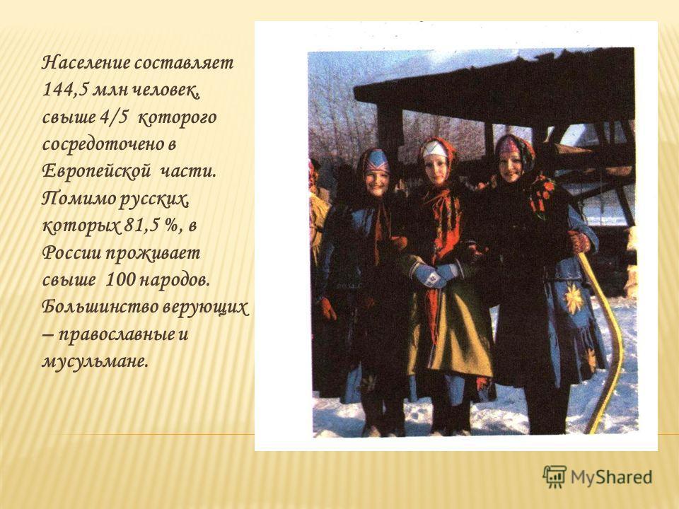 Население составляет 144,5 млн человек, свыше 4/5 которого сосредоточено в Европейской части. Помимо русских, которых 81,5 %, в России проживает свыше 100 народов. Большинство верующих – православные и мусульмане.