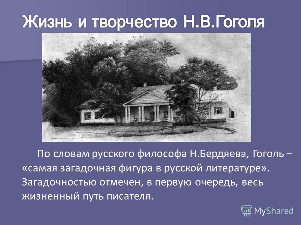 По словам русского философа Н.Бердяева, Гоголь – «самая загадочная фигура в русской литературе». Загадочностью отмечен, в первую очередь, весь жизненный путь писателя.