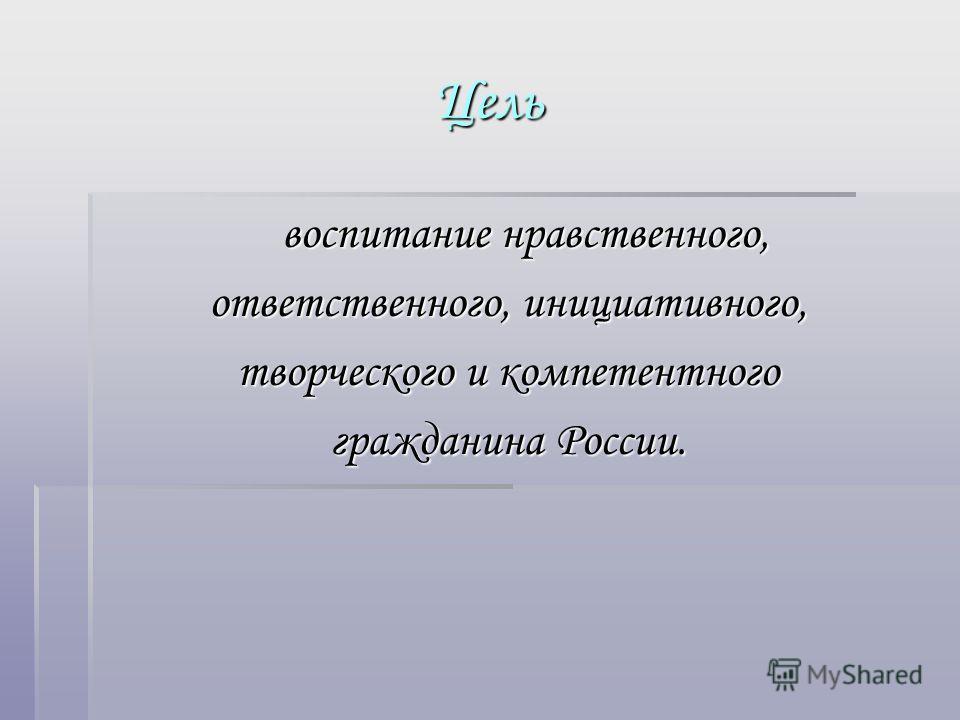 Цель воспитание нравственного, воспитание нравственного, ответственного, инициативного, творческого и компетентного гражданина России.