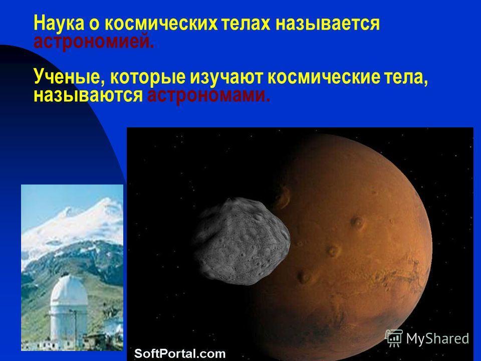 Наука о космических телах называется астрономией. Ученые, которые изучают космические тела, называются астрономами.