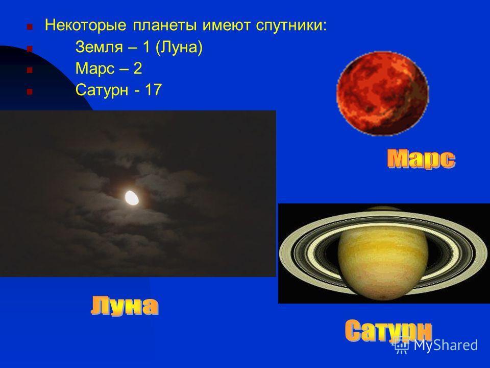 Некоторые планеты имеют спутники: Земля – 1 (Луна) Марс – 2 Сатурн - 17