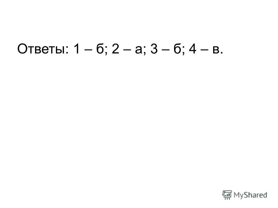 Ответы: 1 – б; 2 – а; 3 – б; 4 – в.