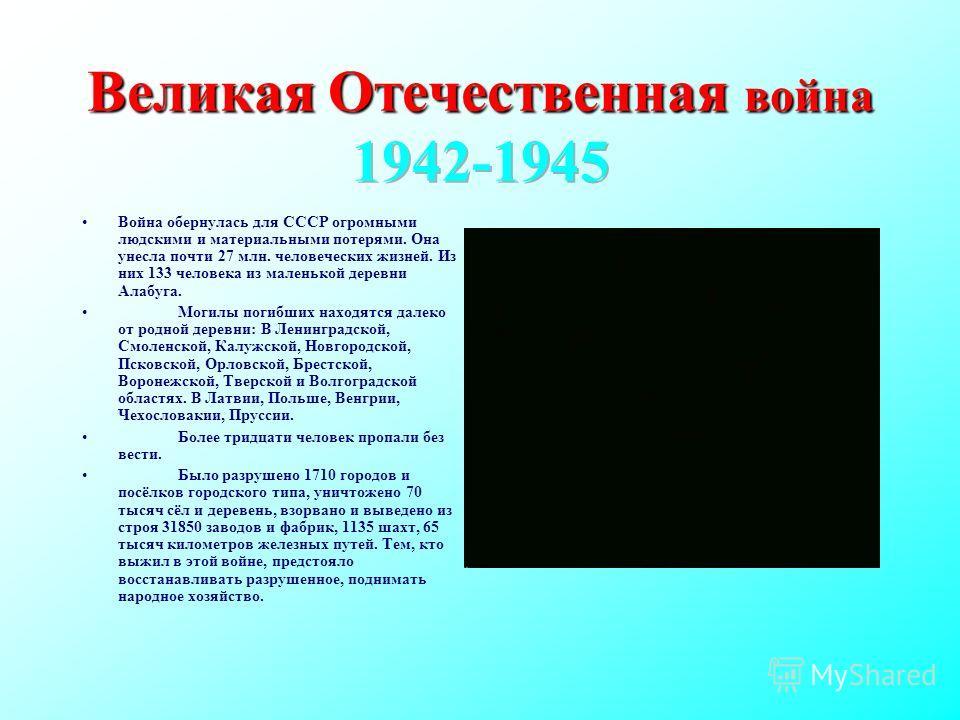 Война обернулась для СССР огромными людскими и материальными потерями. Она унесла почти 27 млн. человеческих жизней. Из них 133 человека из маленькой деревни Алабуга. Могилы погибших находятся далеко от родной деревни: В Ленинградской, Смоленской, Ка
