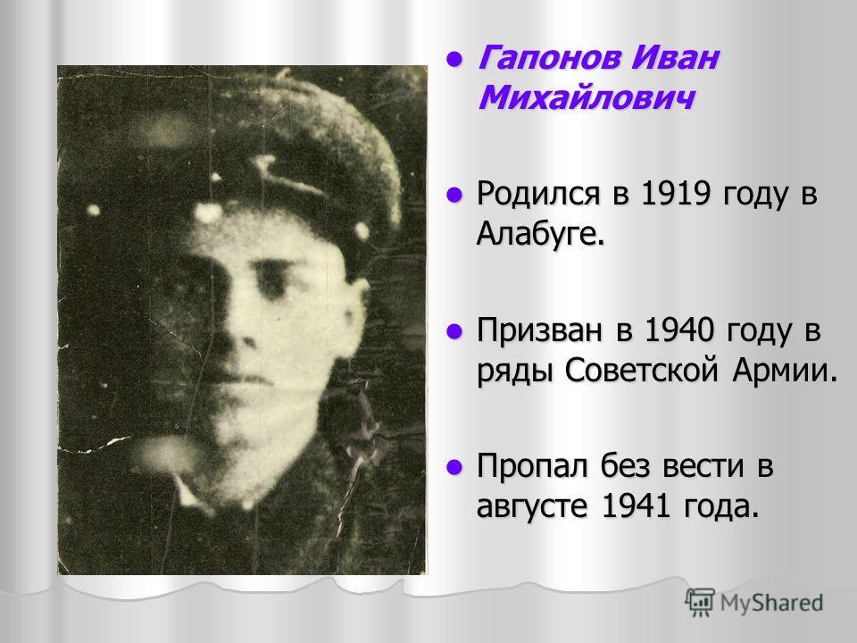 Гапонов Иван Михайлович Гапонов Иван Михайлович Родился в 1919 году в Алабуге. Родился в 1919 году в Алабуге. Призван в 1940 году в ряды Советской Армии. Призван в 1940 году в ряды Советской Армии. Пропал без вести в августе 1941 года. Пропал без вес