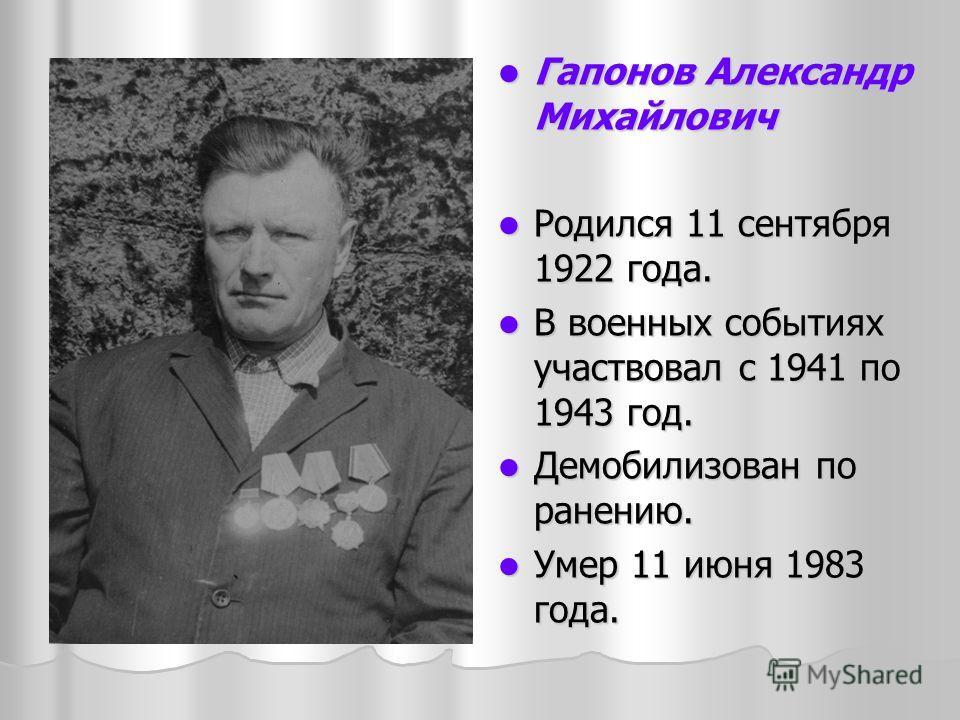 Гапонов Александр Михайлович Гапонов Александр Михайлович Родился 11 сентября 1922 года. Родился 11 сентября 1922 года. В военных событиях участвовал с 1941 по 1943 год. В военных событиях участвовал с 1941 по 1943 год. Демобилизован по ранению. Демо