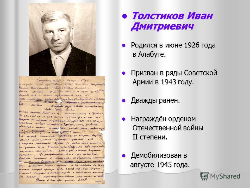 Толстиков Иван Дмитриевич Толстиков Иван Дмитриевич Родился в июне 1926 года Родился в июне 1926 года в Алабуге. в Алабуге. Призван в ряды Советской Призван в ряды Советской Армии в 1943 году. Армии в 1943 году. Дважды ранен. Дважды ранен. Награждён