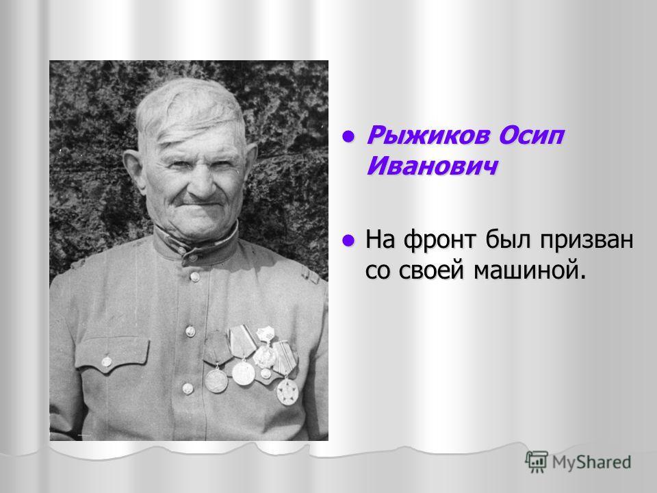 Рыжиков Осип Иванович Рыжиков Осип Иванович На фронт был призван со своей машиной. На фронт был призван со своей машиной.