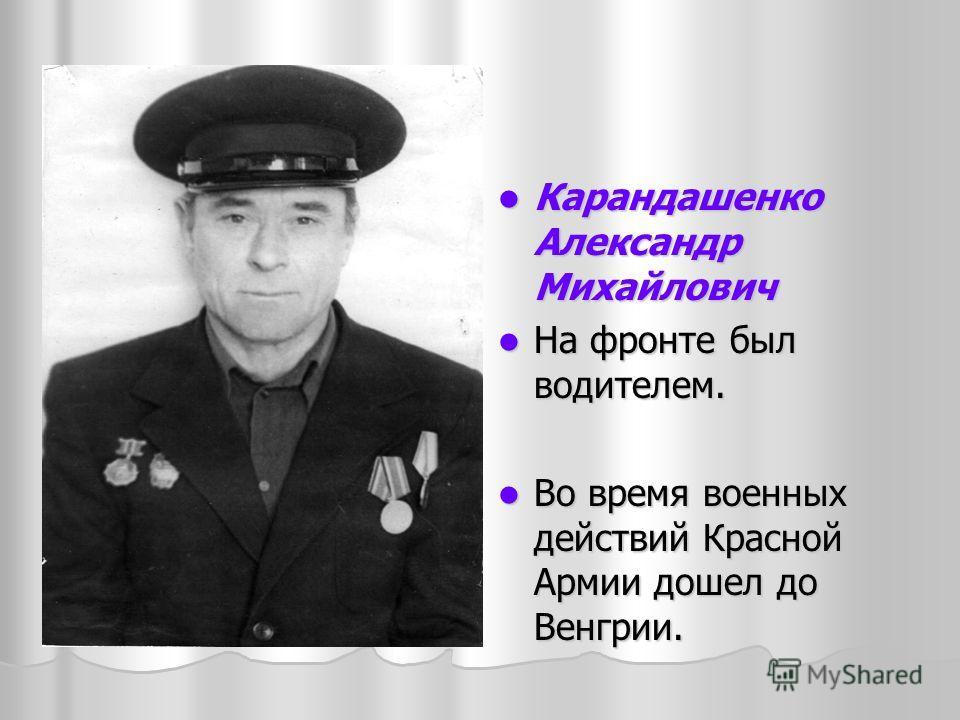 Карандашенко Александр Михайлович Карандашенко Александр Михайлович На фронте был водителем. На фронте был водителем. Во время военных действий Красной Армии дошел до Венгрии. Во время военных действий Красной Армии дошел до Венгрии.