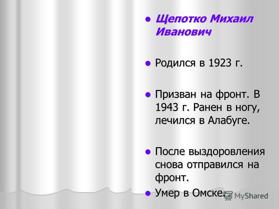 Щепотко Михаил Иванович Щепотко Михаил Иванович Родился в 1923 г. Родился в 1923 г. Призван на фронт. В 1943 г. Ранен в ногу, лечился в Алабуге. Призван на фронт. В 1943 г. Ранен в ногу, лечился в Алабуге. После выздоровления снова отправился на фрон