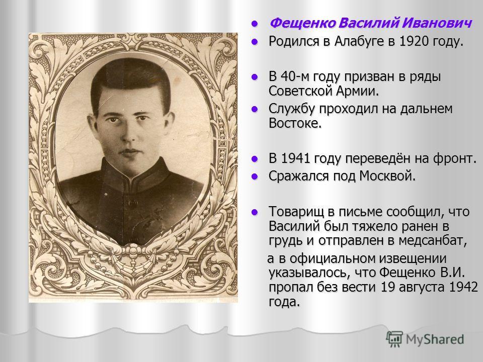 Фещенко Василий Иванович Фещенко Василий Иванович Родился в Алабуге в 1920 году. Родился в Алабуге в 1920 году. В 40-м году призван в ряды Советской Армии. В 40-м году призван в ряды Советской Армии. Службу проходил на дальнем Востоке. Службу проходи