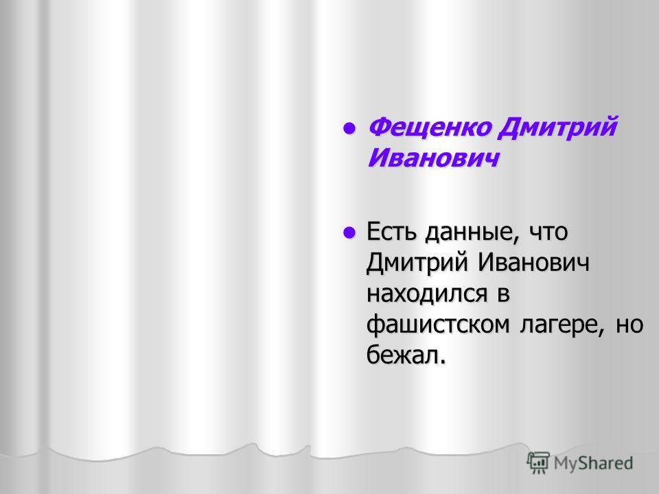 Фещенко Дмитрий Иванович Фещенко Дмитрий Иванович Есть данные, что Дмитрий Иванович находился в фашистском лагере, но бежал. Есть данные, что Дмитрий Иванович находился в фашистском лагере, но бежал.