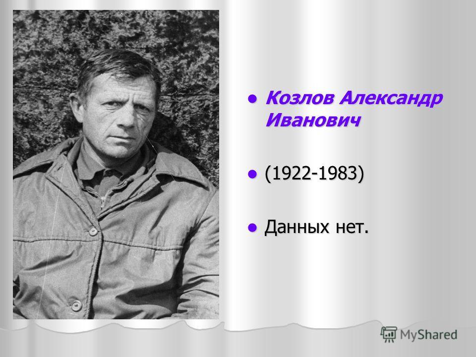 Козлов Александр Иванович Козлов Александр Иванович (1922-1983) (1922-1983) Данных нет. Данных нет.