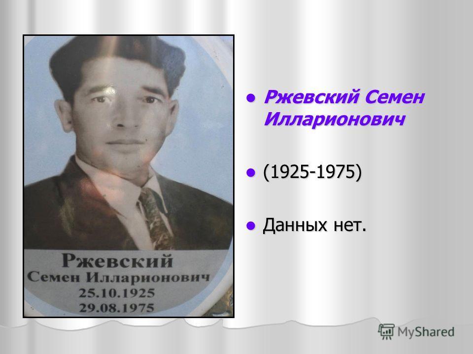 Ржевский Семен Илларионович Ржевский Семен Илларионович (1925-1975) (1925-1975) Данных нет. Данных нет.