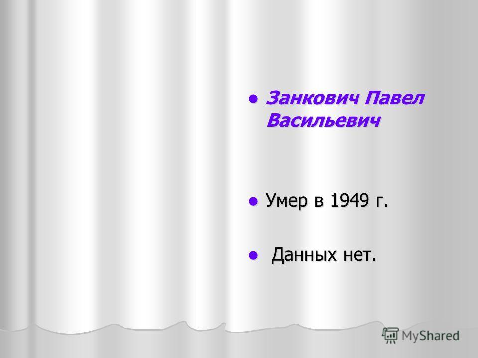 Занкович Павел Васильевич Занкович Павел Васильевич Умер в 1949 г. Умер в 1949 г. Данных нет. Данных нет.