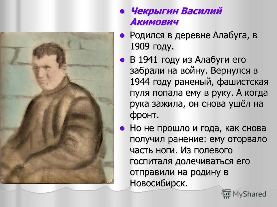 Чекрыгин Василий Акимович Чекрыгин Василий Акимович Родился в деревне Алабуга, в 1909 году. Родился в деревне Алабуга, в 1909 году. В 1941 году из Алабуги его забрали на войну. Вернулся в 1944 году раненый, фашистская пуля попала ему в руку. А когда