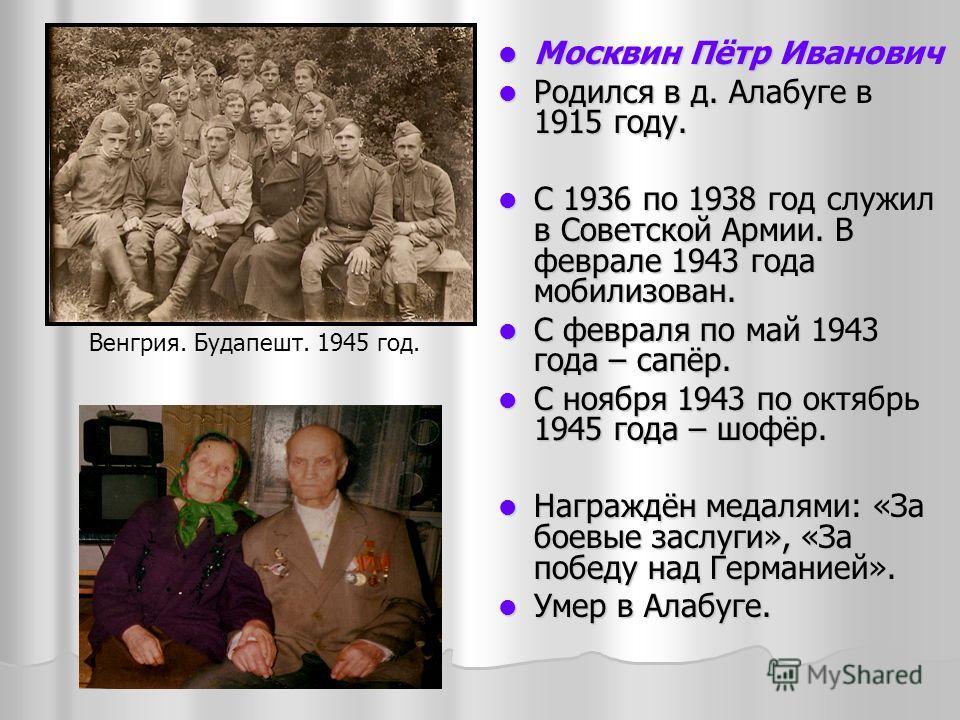 Москвин Пётр Иванович Москвин Пётр Иванович Родился в д. Алабуге в 1915 году. Родился в д. Алабуге в 1915 году. С 1936 по 1938 год служил в Советской Армии. В феврале 1943 года мобилизован. С 1936 по 1938 год служил в Советской Армии. В феврале 1943
