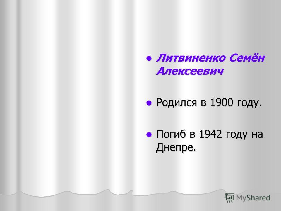 Литвиненко Семён Алексеевич Литвиненко Семён Алексеевич Родился в 1900 году. Родился в 1900 году. Погиб в 1942 году на Днепре. Погиб в 1942 году на Днепре.