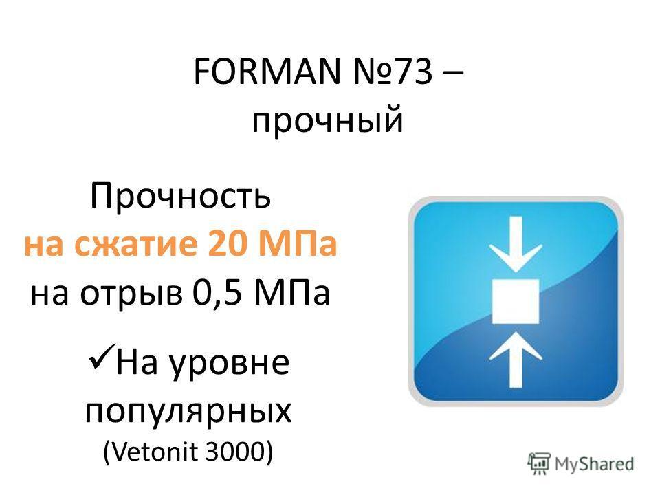 FORMAN 73 – прочный Прочность на сжатие 20 МПа на отрыв 0,5 МПа На уровне популярных (Vetonit 3000)
