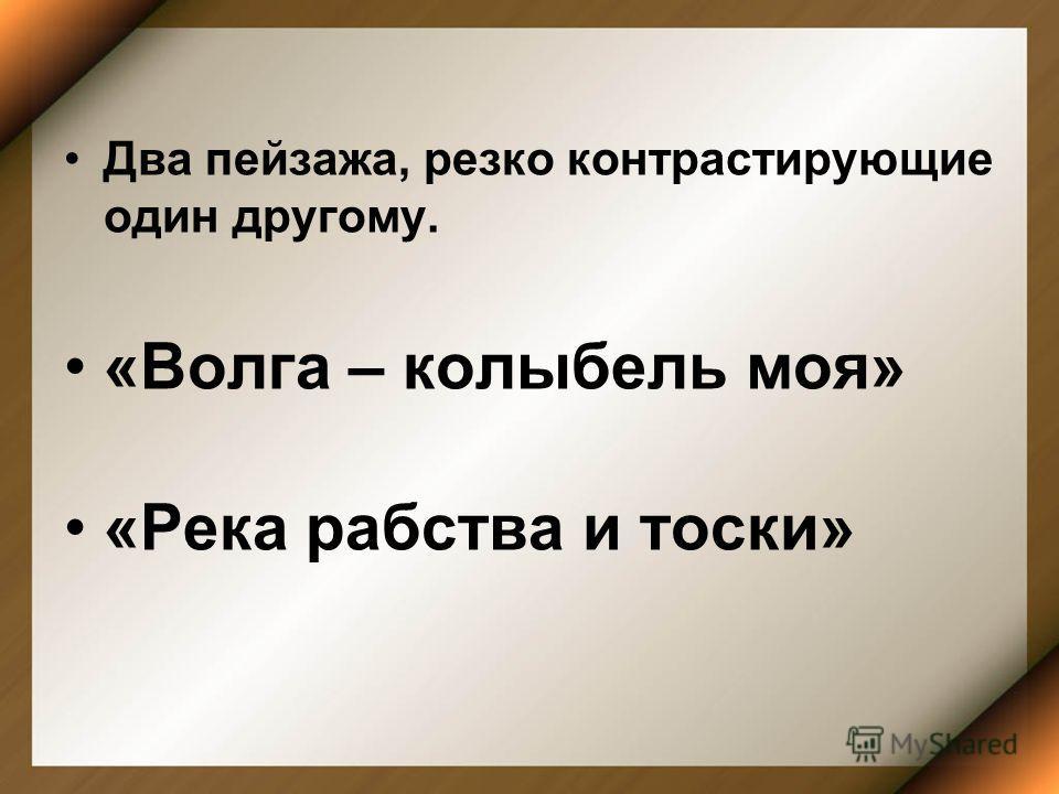 Два пейзажа, резко контрастирующие один другому. «Волга – колыбель моя» «Река рабства и тоски»