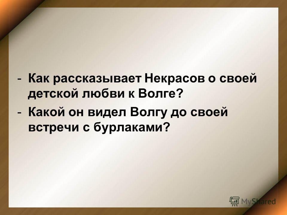 -Как рассказывает Некрасов о своей детской любви к Волге? -Какой он видел Волгу до своей встречи с бурлаками?