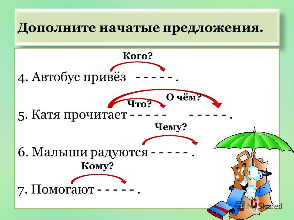 Дополните начатые предложения. 4. Автобус привёз - - - - -. 5. Катя прочитает - - - - - - - - - -. 6. Малыши радуются - - - - -. 7. Помогают - - - - -. Кого? Что? О чём? Чему? Кому?