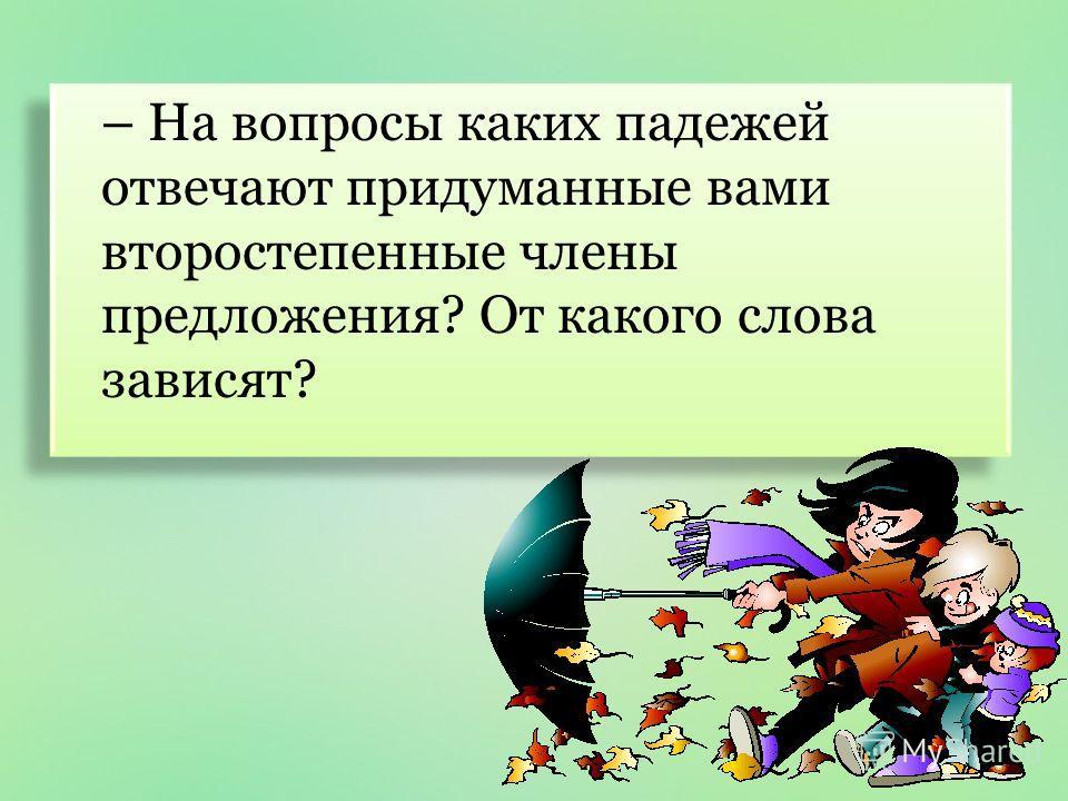 – На вопросы каких падежей отвечают придуманные вами второстепенные члены предложения? От какого слова зависят?