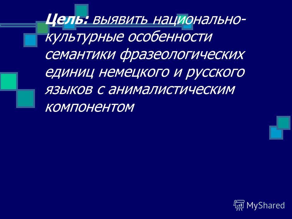 Цель: выявить национально- культурные особенности семантики фразеологических единиц немецкого и русского языков с анималистическим компонентом
