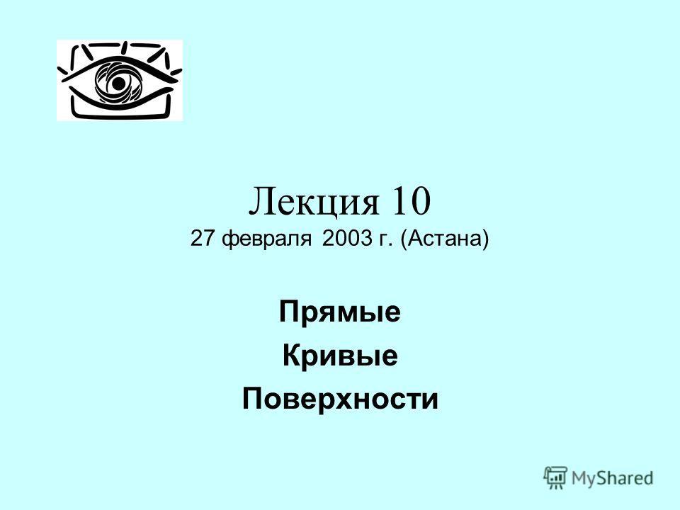 Лекция 10 27 февраля 2003 г. (Астана) Прямые Кривые Поверхности