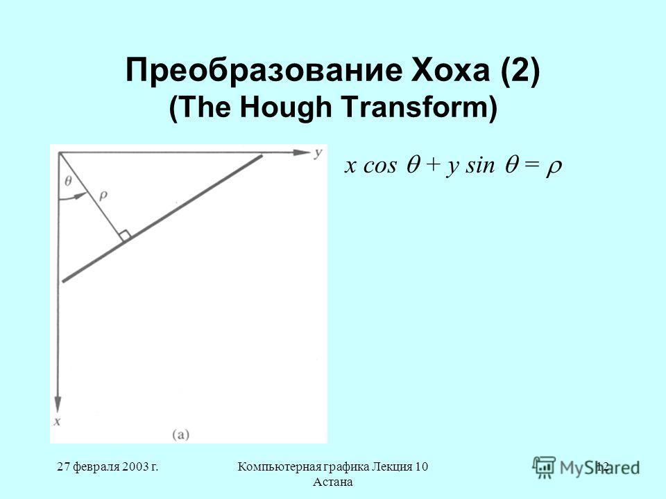 27 февраля 2003 г.Компьютерная графика Лекция 10 Астана 12 Преобразование Хоха (2) (The Hough Transform) x cos + y sin =