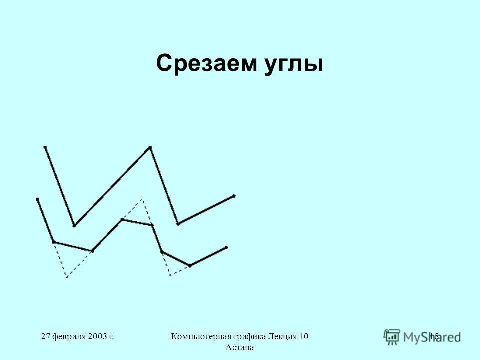 27 февраля 2003 г.Компьютерная графика Лекция 10 Астана 18 Срезаем углы