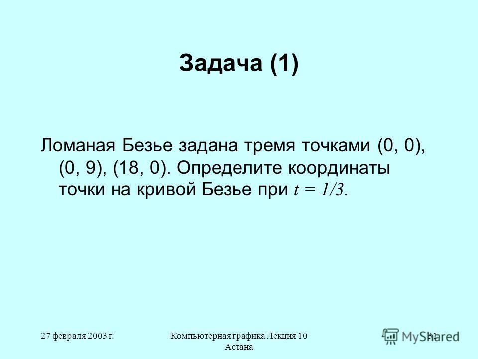 27 февраля 2003 г.Компьютерная графика Лекция 10 Астана 31 Задача (1) Ломаная Безье задана тремя точками (0, 0), (0, 9), (18, 0). Определите координаты точки на кривой Безье при t = 1/3.