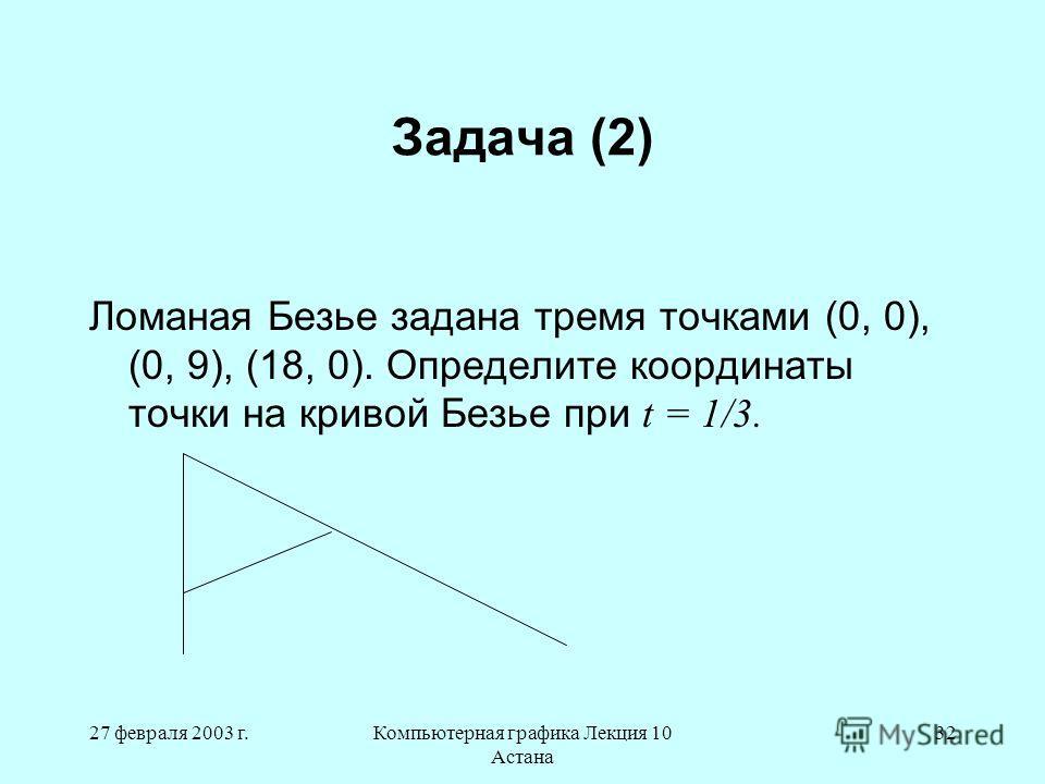 27 февраля 2003 г.Компьютерная графика Лекция 10 Астана 32 Задача (2) Ломаная Безье задана тремя точками (0, 0), (0, 9), (18, 0). Определите координаты точки на кривой Безье при t = 1/3.