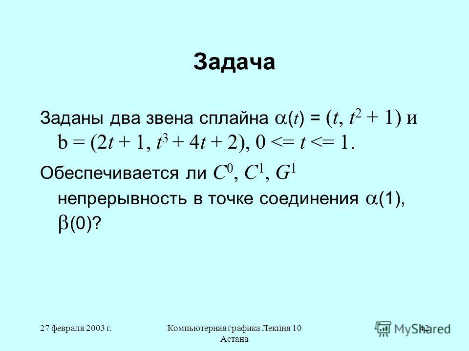 27 февраля 2003 г.Компьютерная графика Лекция 10 Астана 42 Задача Заданы два звена сплайна ( t ) = (t, t 2 + 1) и b = (2t + 1, t 3 + 4t + 2), 0