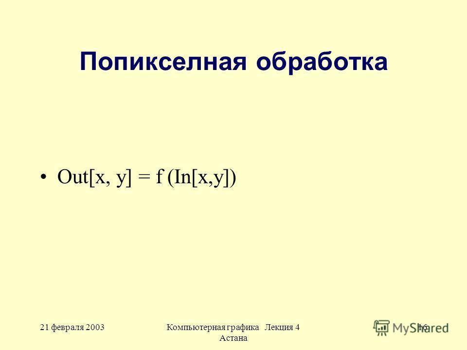 21 февраля 2003Компьютерная графика Лекция 4 Астана 16 Попикселная обработка Out[x, y] = f (In[x,y])