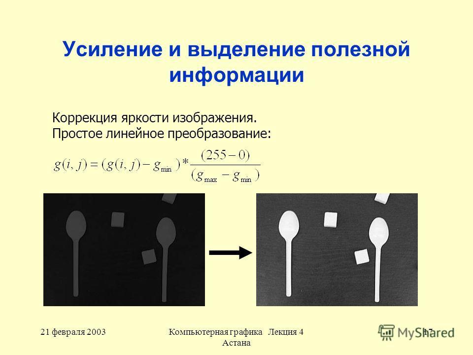 21 февраля 2003Компьютерная графика Лекция 4 Астана 17 Усиление и выделение полезной информации Коррекция яркости изображения. Простое линейное преобразование: