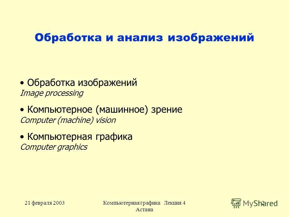 21 февраля 2003Компьютерная графика Лекция 4 Астана 2 Обработка и анализ изображений Обработка изображений Image processing Компьютерное (машинное) зрение Computer (machine) vision Компьютерная графика Computer graphics