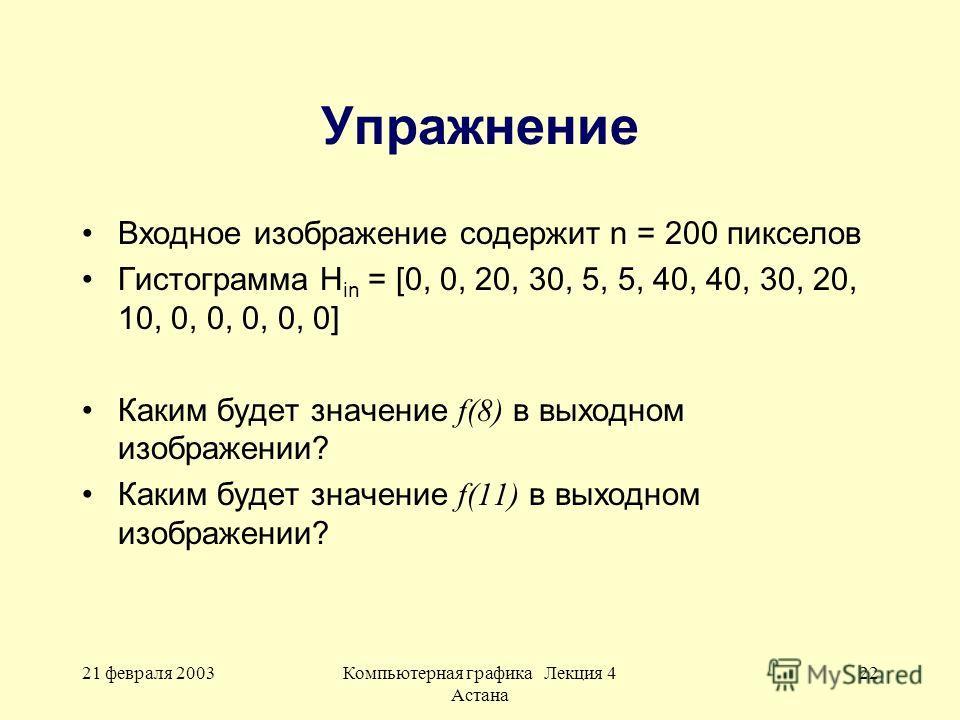 21 февраля 2003Компьютерная графика Лекция 4 Астана 22 Упражнение Входное изображение содержит n = 200 пикселов Гистограмма H in = [0, 0, 20, 30, 5, 5, 40, 40, 30, 20, 10, 0, 0, 0, 0, 0] Каким будет значение f(8) в выходном изображении? Каким будет з