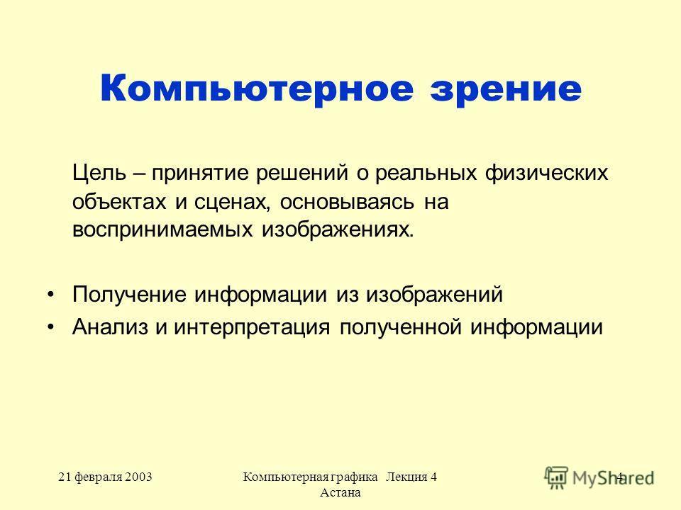 21 февраля 2003Компьютерная графика Лекция 4 Астана 4 Компьютерное зрение Цель – принятие решений о реальных физических объектах и сценах, основываясь на воспринимаемых изображениях. Получение информации из изображений Анализ и интерпретация полученн