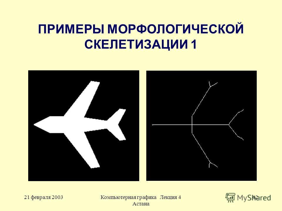 21 февраля 2003Компьютерная графика Лекция 4 Астана 42 ПРИМЕРЫ МОРФОЛОГИЧЕСКОЙ СКЕЛЕТИЗАЦИИ 1