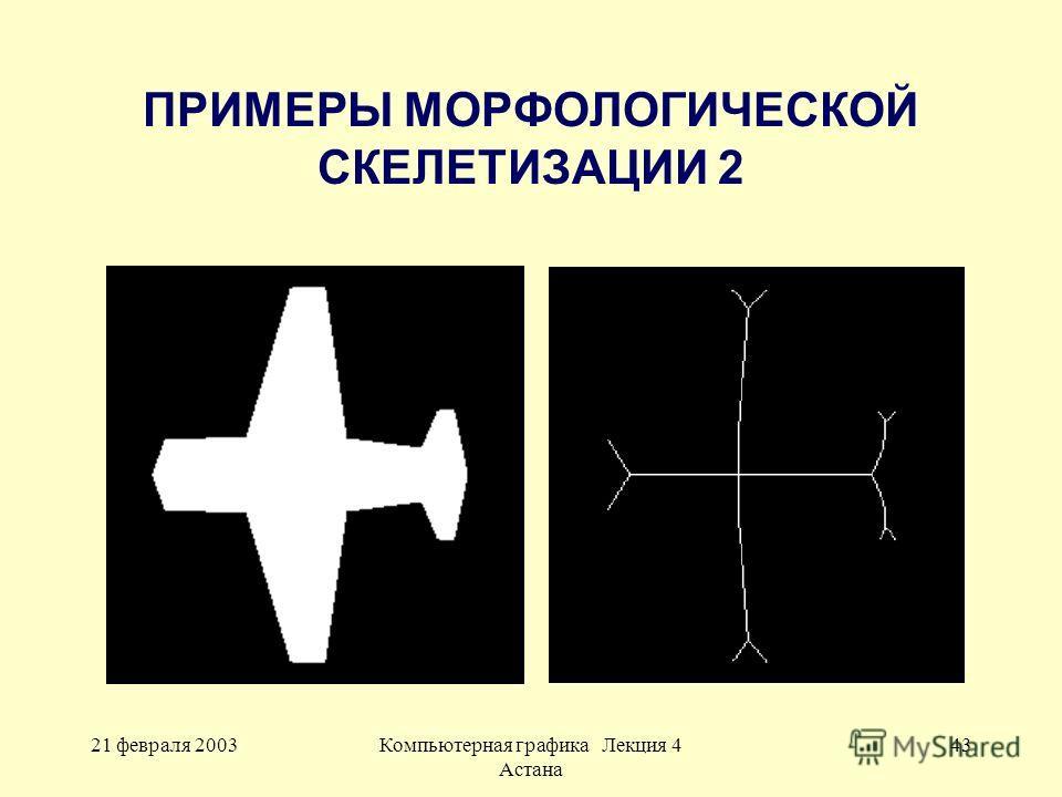21 февраля 2003Компьютерная графика Лекция 4 Астана 43 ПРИМЕРЫ МОРФОЛОГИЧЕСКОЙ СКЕЛЕТИЗАЦИИ 2