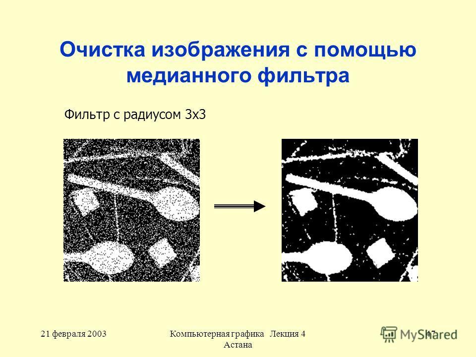 21 февраля 2003Компьютерная графика Лекция 4 Астана 47 Очистка изображения с помощью медианного фильтра Фильтр с радиусом 3x3