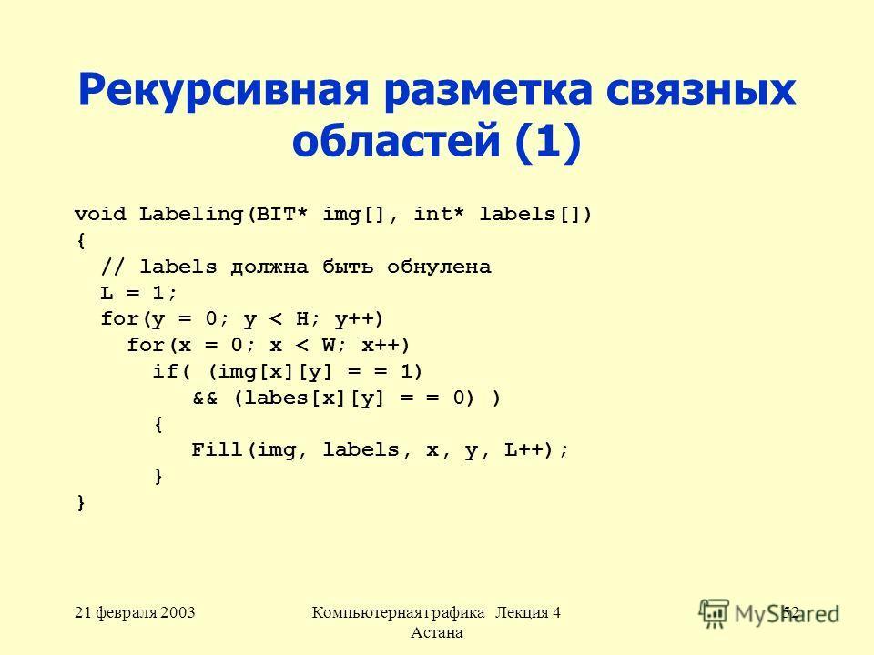 21 февраля 2003Компьютерная графика Лекция 4 Астана 52 Рекурсивная разметка связных областей (1) void Labeling(BIT* img[], int* labels[]) { // labels должна быть обнулена L = 1; for(y = 0; y < H; y++) for(x = 0; x < W; x++) if( (img[x][y] = = 1) && (
