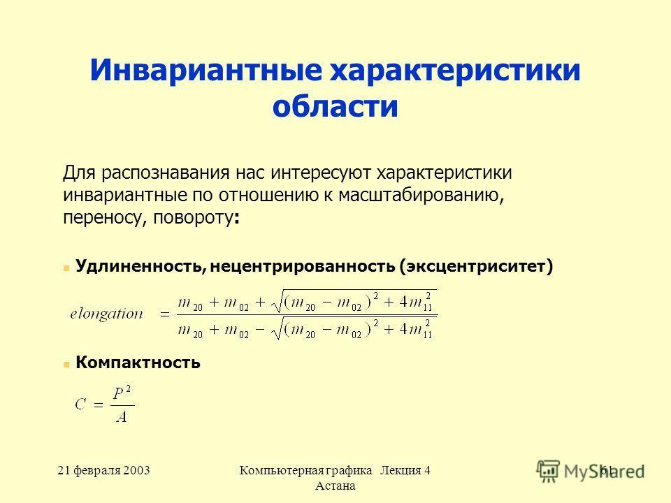 21 февраля 2003Компьютерная графика Лекция 4 Астана 61 Инвариантные характеристики области Для распознавания нас интересуют характеристики инвариантные по отношению к масштабированию, переносу, повороту: Удлиненность, нецентрированность (эксцентрисит
